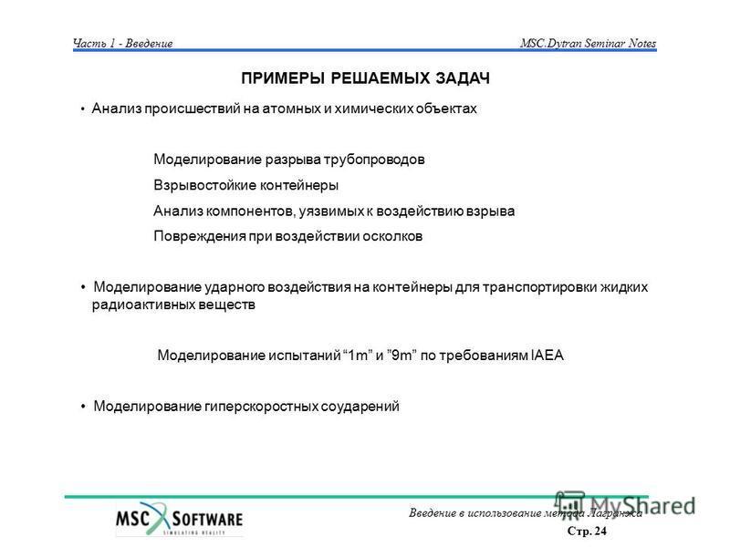 Стр. 24 Введение в использование метода Лагранжа Часть 1 - Введение MSC.Dytran Seminar Notes ПРИМЕРЫ РЕШАЕМЫХ ЗАДАЧ Анализ происшествий на атомных и химических объектах Моделирование разрыва трубопроводов Взрывостойкие контейнеры Анализ компонентов,