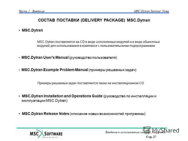 Стр. 27 Введение в использование метода Лагранжа Часть 1 - Введение MSC.Dytran Seminar Notes СОСТАВ ПОСТАВКИ (DELIVERY PACKAGE) MSC.Dytran MSC.Dytran MSC.Dytran поставляется на CD в виде исполняемых модулей и в виде объектных модулей для использовани