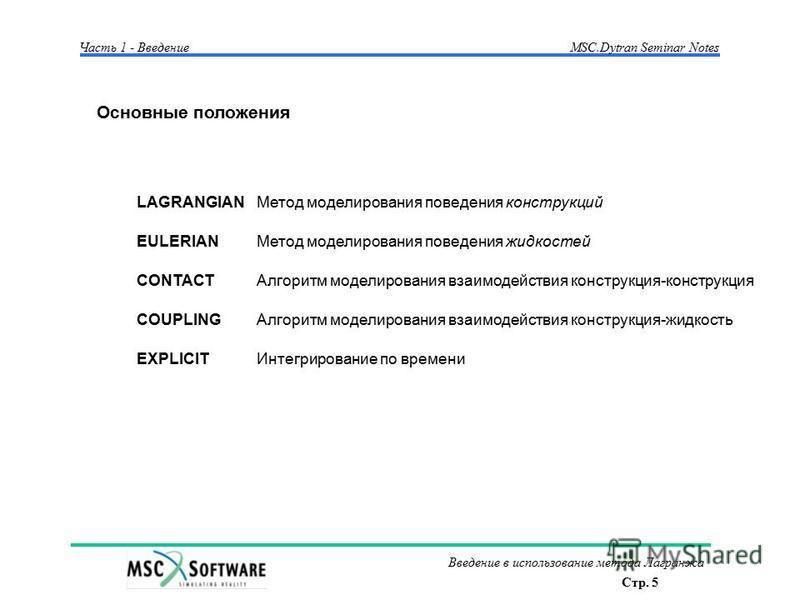 Стр. 5 Введение в использование метода Лагранжа Часть 1 - Введение MSC.Dytran Seminar Notes Основные положения LAGRANGIAN Метод моделирования поведения конструкций EULERIAN Метод моделирования поведения жидкостей CONTACT Алгоритм моделирования взаимо