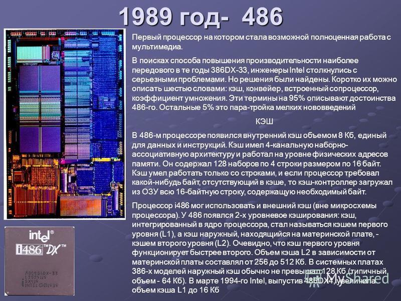 1989 год- 486 Первый процессор на котором стала возможной полноценная работа с мультимедиа. В поисках способа повышения производительности наиболее передового в те годы 386DX-33, инженеры Intel столкнулись с серьезными проблемами. Но решения были най