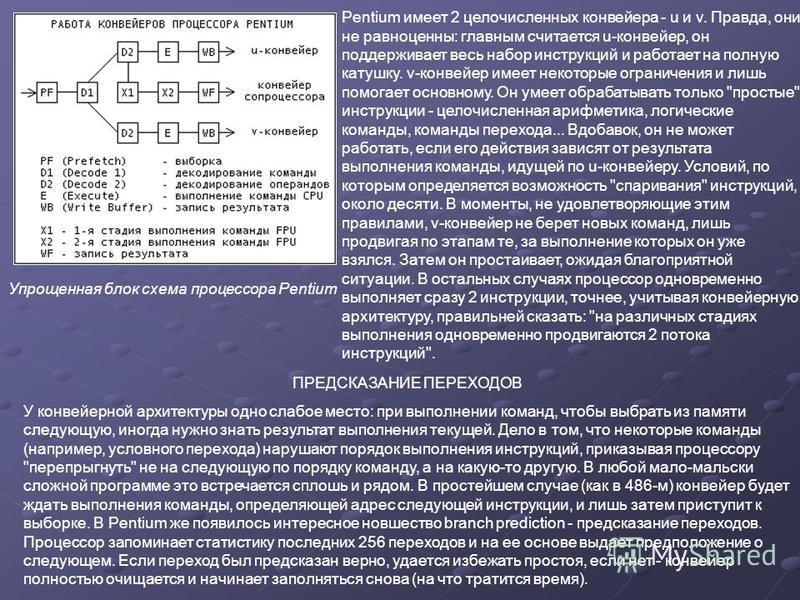 Pentium имеет 2 целочисленных конвейера - u и v. Правда, они не равноценны: главным считается u-конвейер, он поддерживает весь набор инструкций и работает на полную катушку. v-конвейер имеет некоторые ограничения и лишь помогает основному. Он умеет о