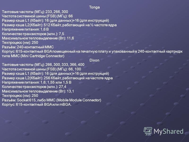Tonga Тактовые частоты (МГц): 233, 266, 300 Частота системной шины (FSB) (МГц): 66 Размер кэша L1 (Кбайт): 16 (для данных)+16 (для инструкций) Размер кэша L2(Кбайт): 512 Кбайт, работающий на ½ частоте ядра Напряжение питания: 1,6 В Количество транзис