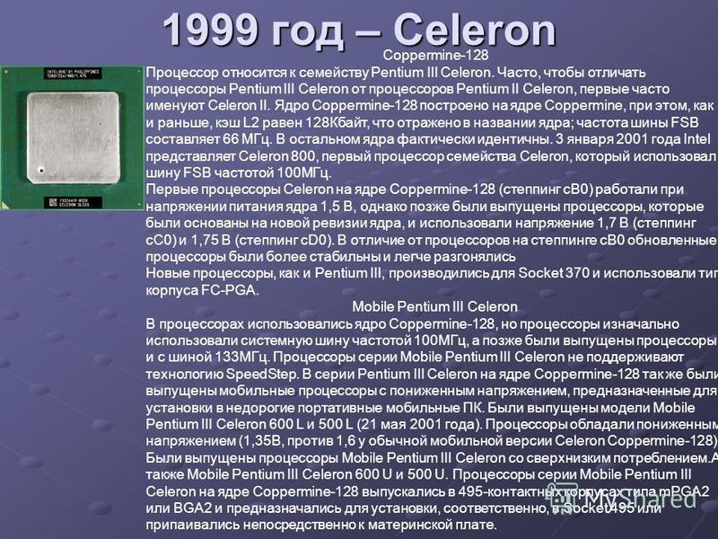 1999 год – Celeron Coppermine-128 Процессор относится к семейству Pentium III Celeron. Часто, чтобы отличать процессоры Pentium III Celeron от процессоров Pentium II Celeron, первые часто именуют Celeron II. Ядро Coppermine-128 построено на ядре Copp