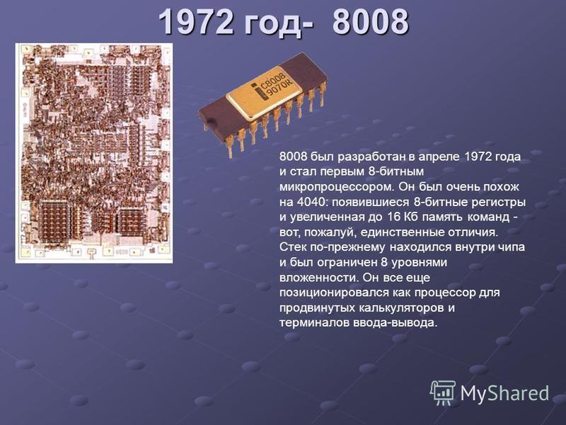 1972 год- 8008 8008 был разработан в апреле 1972 года и стал первым 8-битным микропроцессором. Он был очень похож на 4040: появившиеся 8-битные регистры и увеличенная до 16 Кб память команд - вот, пожалуй, единственные отличия. Стек по-прежнему наход