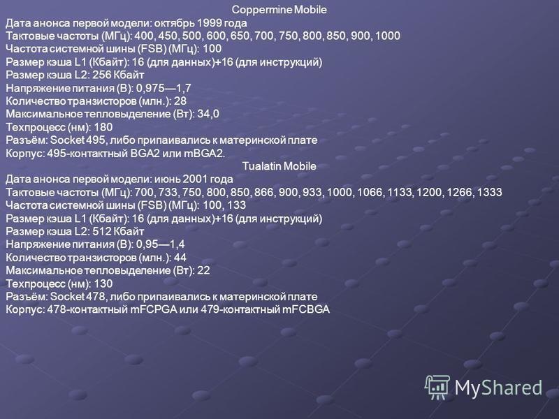Coppermine Mobile Дата анонса первой модели: октябрь 1999 года Тактовые частоты (МГц): 400, 450, 500, 600, 650, 700, 750, 800, 850, 900, 1000 Частота системной шины (FSB) (МГц): 100 Размер кэша L1 (Кбайт): 16 (для данных)+16 (для инструкций) Размер к