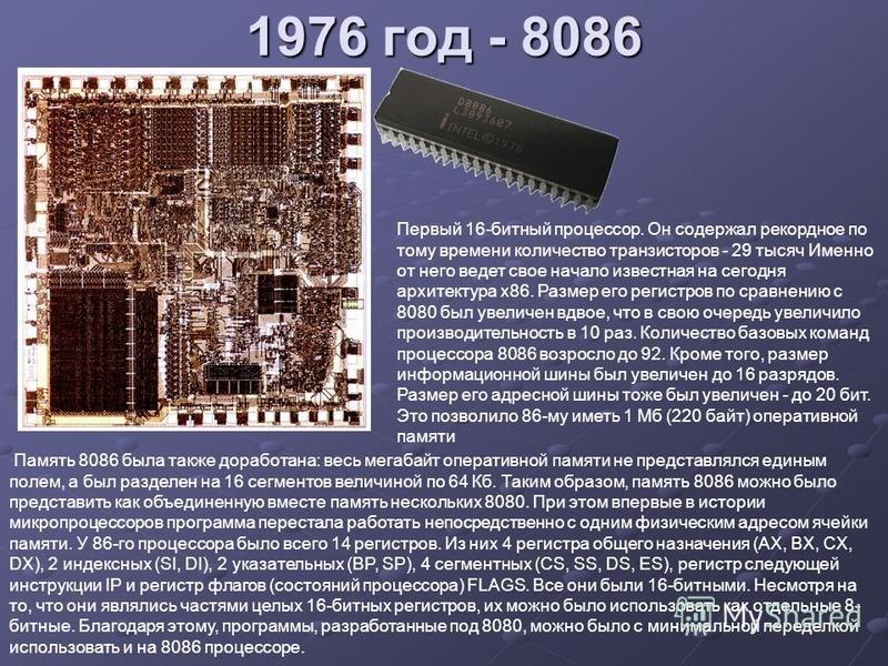 1976 год - 8086 Первый 16-битный процессор. Он содержал рекордное по тому времени количество транзисторов - 29 тысяч Именно от него ведет свое начало известная на сегодня архитектура x86. Размер его регистров по сравнению с 8080 был увеличен вдвое, ч