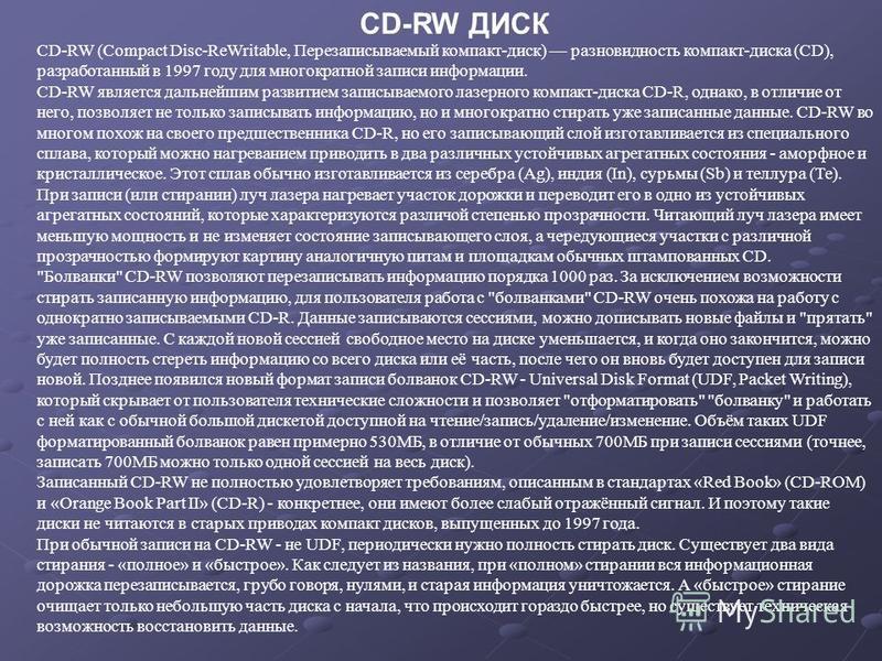 CD-RW ДИСК CD-RW (Compact Disc-ReWritable, Перезаписываемый компакт-диск) разновидность компакт-диска (CD), разработанный в 1997 году для многократной записи информации. CD-RW является дальнейшим развитием записываемого лазерного компакт-диска CD-R,