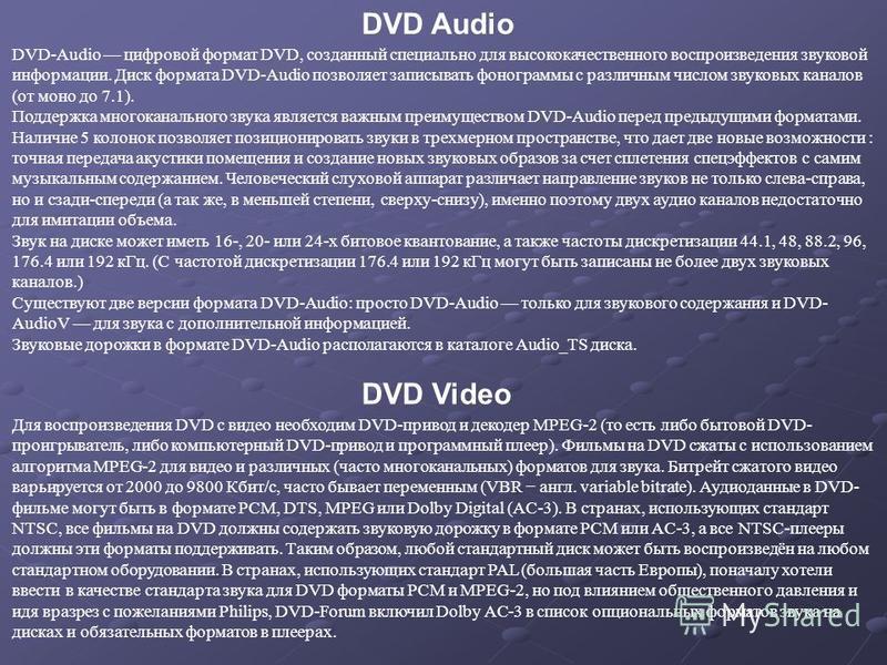 DVD-Audio цифровой формат DVD, созданный специально для высококачественного воспроизведения звуковой информации. Диск формата DVD-Audio позволяет записывать фонограммы с различным числом звуковых каналов (от моно до 7.1). Поддержка многоканального зв