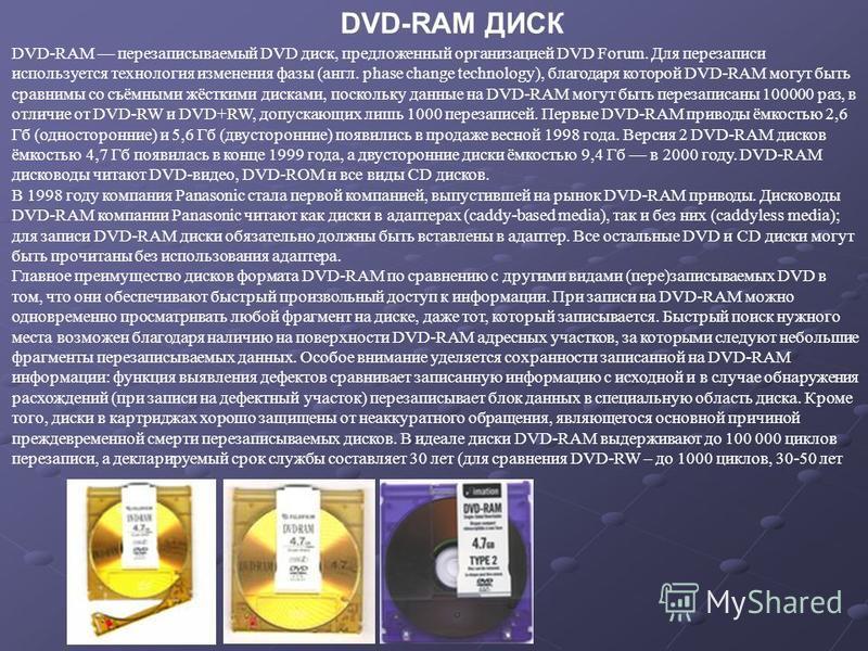 DVD-RAM перезаписываемый DVD диск, предложенный организацией DVD Forum. Для перезаписи используется технология изменения фазы (англ. phase change technology), благодаря которой DVD-RAM могут быть сравнимы со съёмными жёсткими дисками, поскольку данны