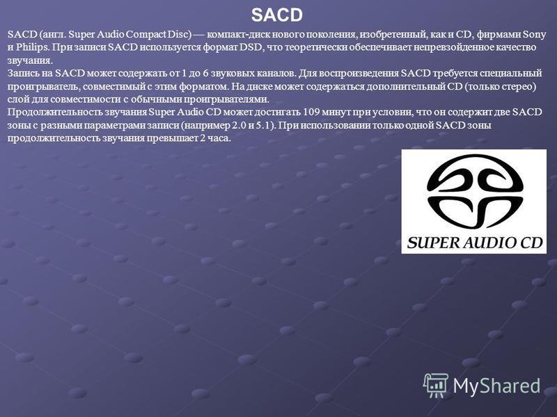 SACD (англ. Super Audio Compact Disc) компакт-диск нового поколения, изобретенный, как и CD, фирмами Sony и Philips. При записи SACD используется формат DSD, что теоретически обеспечивает непревзойденное качество звучания. Запись на SACD может содерж