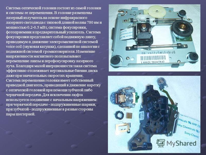 Система оптической головки состоит из самой головки и системы ее перемещения. В головке размещены лазерный излучатель на основе инфракрасного лазерного светодиода с типовой длиной волны 780 нм и мощностью 0.2-0.5 м Вт, система фокусировки, фотоприемн