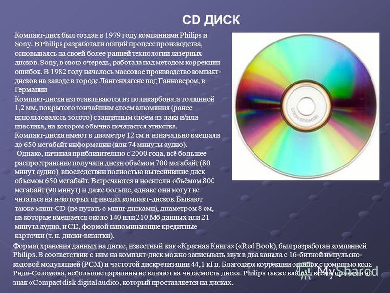 CD ДИСК Компакт-диск был создан в 1979 году компаниями Philips и Sony. В Philips разработали общий процесс производства, основываясь на своей более ранней технологии лазерных дисков. Sony, в свою очередь, работала над методом коррекции ошибок. В 1982