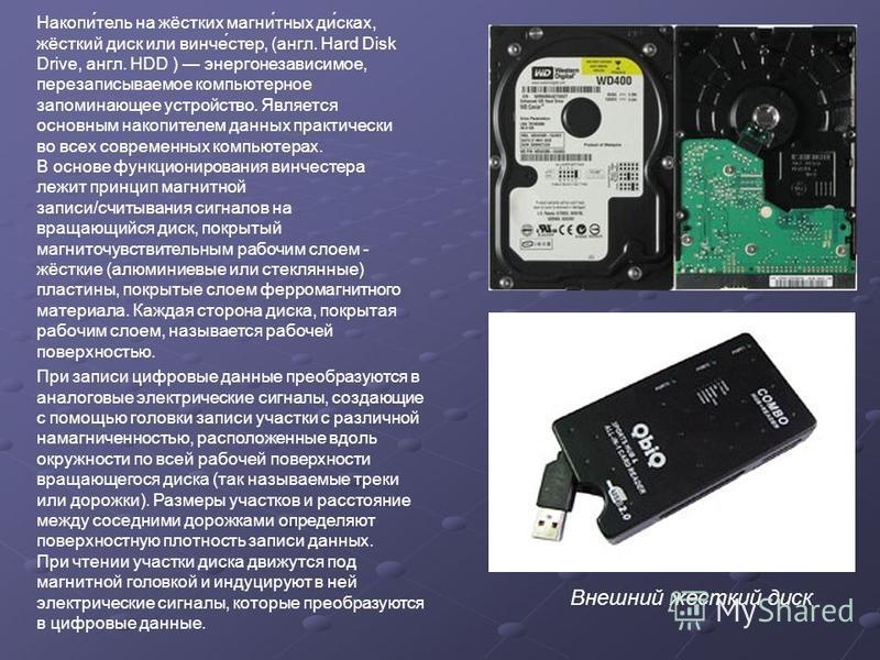 Накопи́отель на жёстких магний́иных ди́сках, жёсткий диск или винчи́стер, (англ. Hard Disk Drive, англ. HDD ) энергонезависимое, перезаписываемое компьютерное запоминающее устройство. Является основным накопителем данных практически во всех современн