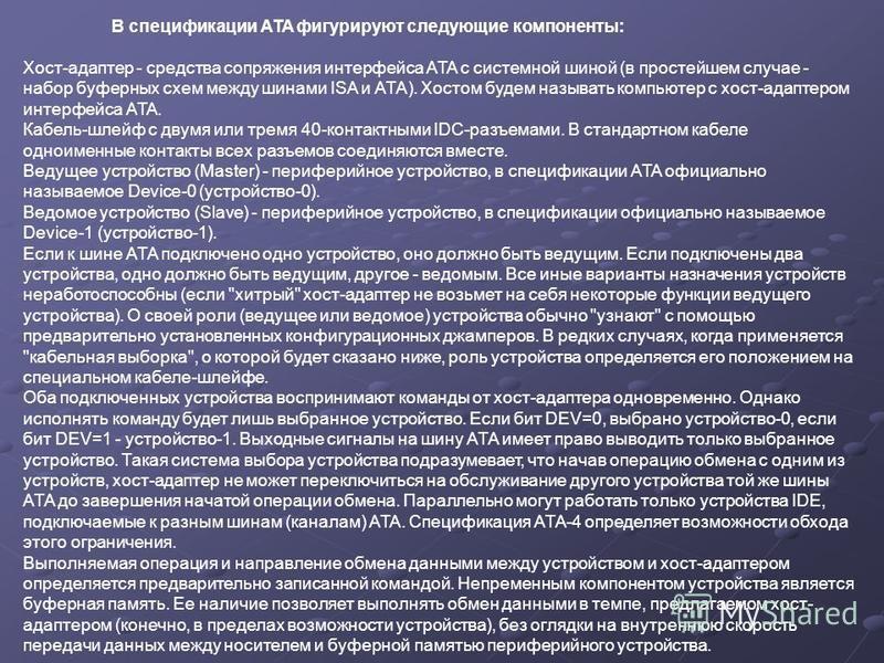 В спецификации ATA фигурируют следующие компоненты: Хост-адаптер - средства сопряжения интерфейса ATA с системной шиной (в простейшем случае - набор буферных схем между шинами ISA и ATA). Хостом будем называть компьютер с хост-адаптером интерфейса AT