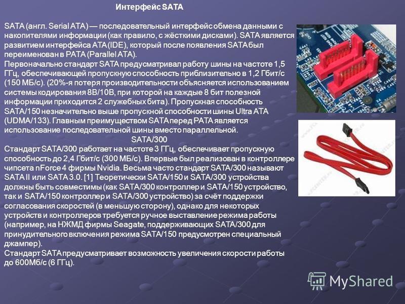 Интерфейс SATA SATA (англ. Serial ATA) последоваотельный интерфейс обмена данными с накопителями информации (как правило, с жёсткими дисками). SATA является развитием интерфейса ATA (IDE), который после появления SATA был переименован в PATA (Paralle