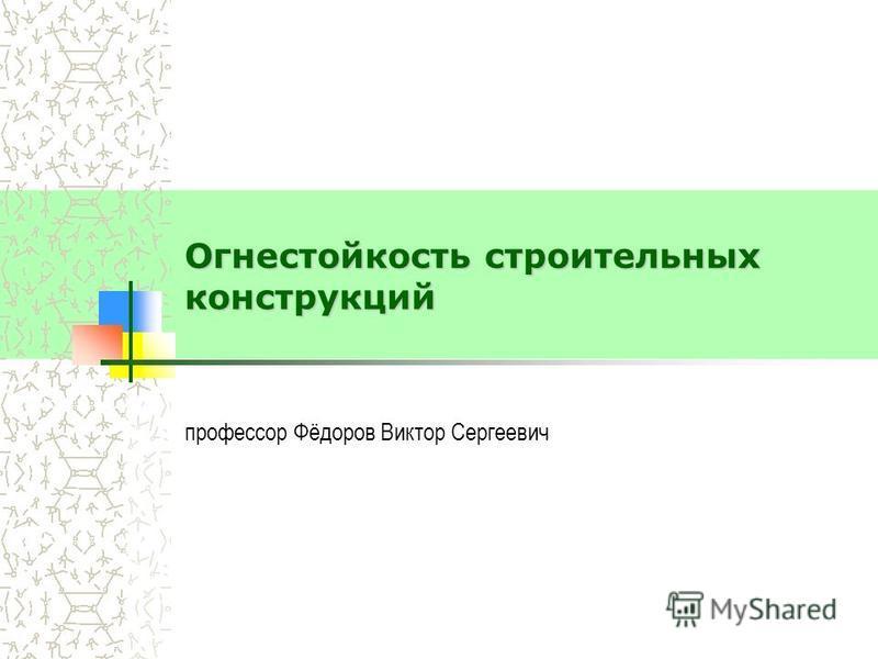 Огнестойкость строительных конструкций профессор Фёдоров Виктор Сергеевич
