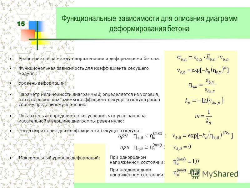 15 При однородном напряжённом состоянии: При неоднородном напряжённом состоянии: Функциональные зависимости для описания диаграмм деформирования бетона Уравнение связи между напряжениями и деформациями бетона: Функциональная зависимость для коэффицие