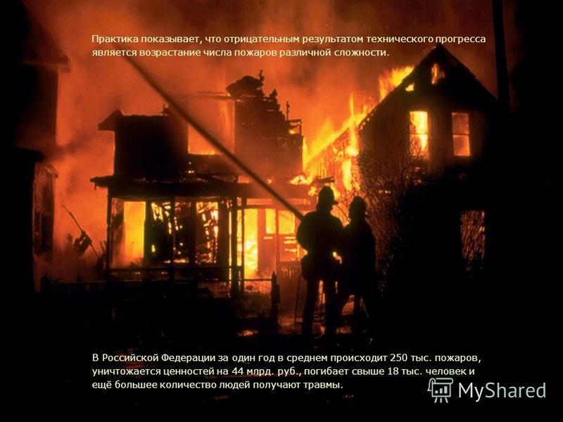 1 Актуальность В Российской Федерации за один год в среднем происходит 250 тыс. пожаров, уничтожается ценностей на 44 млрд. руб., погибает свыше 18 тыс. человек и ещё большее количество людей получают травмы. Практика показывает, что отрицательным ре