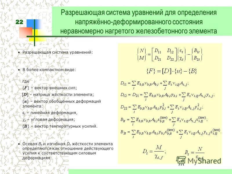 22 Разрешающая система уравнений для определения напряжённо-деформированного состояния неравномерно нагретого железобетонного элемента Разрешающая система уравнений: В более компактном виде: где {F} – вектор внешних сил; [D] – матрица жёсткости элеме