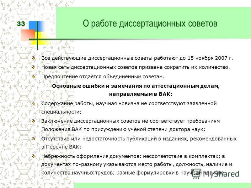 33 О работе диссертационных советов Все действующие диссертационные советы работают до 15 ноября 2007 г. Новая сеть диссертационных советов призвана сократить их количество. Предпочтение отдаётся объединённым советам. Основные ошибки и замечания по а