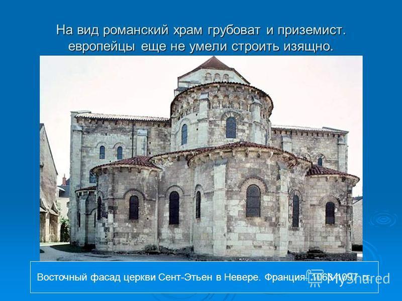 На вид романский храм грубоват и приземист. европейцы еще не умели строить изящно. Восточный фасад церкви Сент-Этьен в Невере. Франция. 1063-1097 гг.
