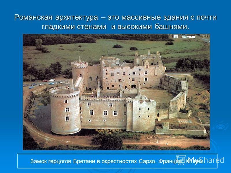Романская архитектура – это массивные здания с почти гладкими стенами и высокими башнями. Замок герцогов Бретани в окрестностях Сарзо. Франция. XII век.