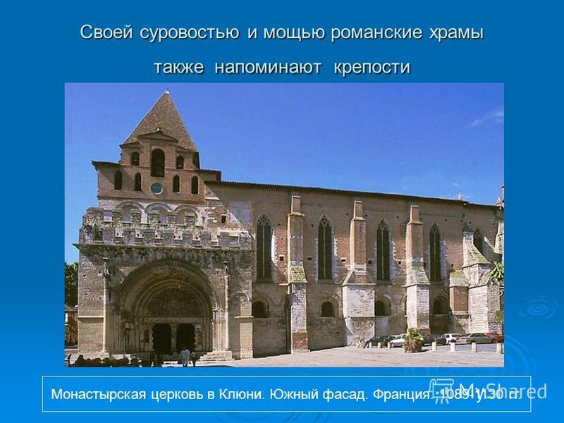 Своей суровостью и мощью романские храмы также напоминают крепости Монастырская церковь в Клюни. Южный фасад. Франция. 1089-1130 гг.