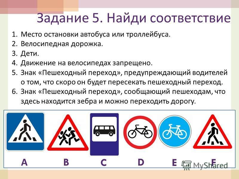 Задание 5. Найди соответствие 1. Место остановки автобуса или троллейбуса. 2. Велосипедная дорожка. 3.Дети. 4. Движение на велосипедах запрещено. 5. Знак « Пешеходный переход », предупреждающий водителей о том, что скоро он будет пересекать пешеходны