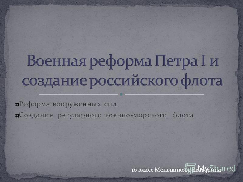 Реформа вооруженных сил. Создание регулярного военно-морского флота 10 класс Меньшикова Екатерина