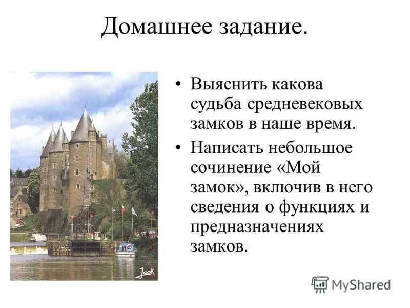 Домашнее задание. Выяснить какова судьба средневековых замков в наше время. Написать небольшое сочинение «Мой замок», включив в него сведения о функциях и предназначениях замков.