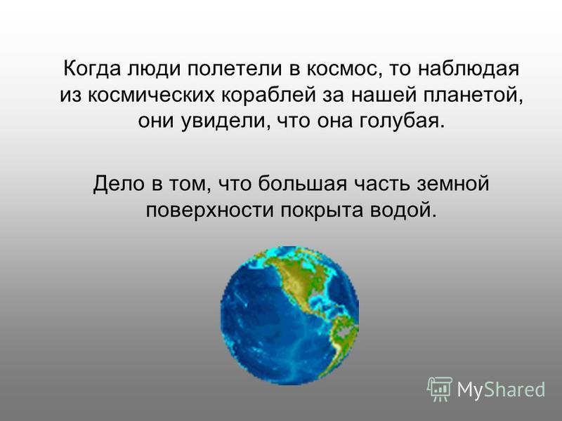 Когда люди полетели в космос, то наблюдая из космических кораблей за нашей планетой, они увидели, что она голубая. Дело в том, что большая часть земной поверхности покрыта водой.