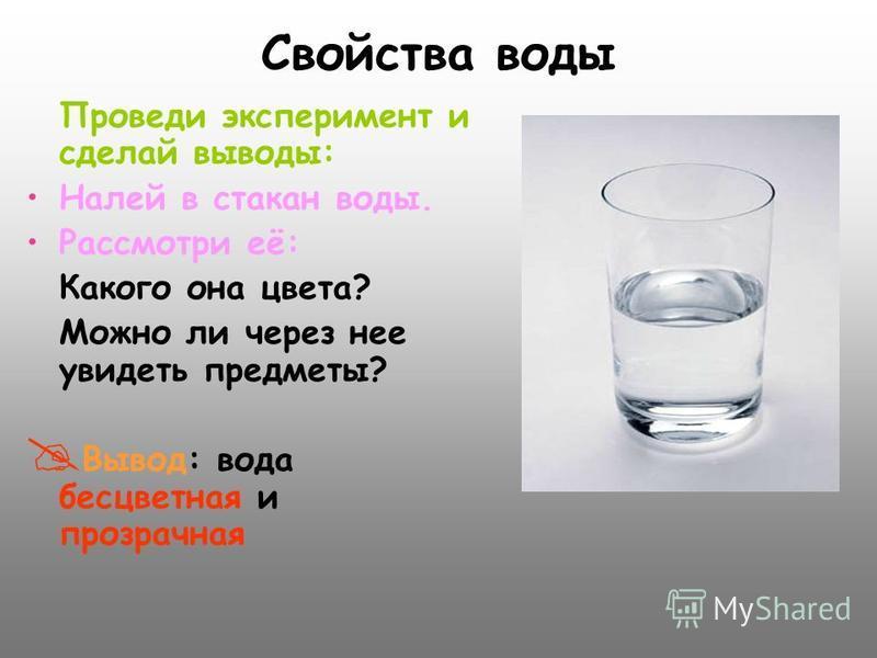 Свойства воды Проведи эксперимент и сделай выводы: Налей в стакан воды. Рассмотри её: Какого она цвета? Можно ли через нее увидеть предметы? В ывод: вода бесцветная и прозрачная