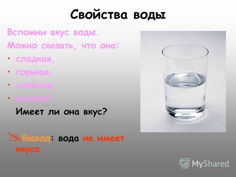 Вспомни вкус воды. Можно сказать, что она: сладкая, горькая, солёная, кислая? Имеет ли она вкус? В ывод: вода не имеет вкуса