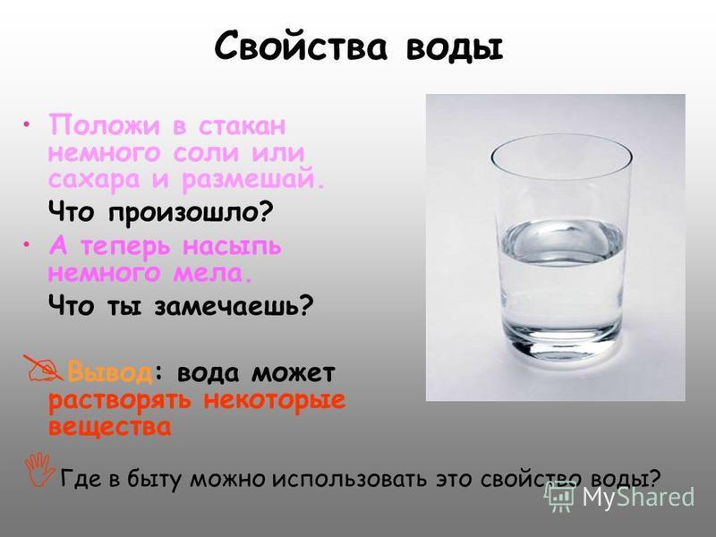 Положи в стакан немного соли или сахара и размешай. Что произошло? А теперь насыпь немного мела. Что ты замечаешь? В ывод: вода может растворять некоторые вещества Г де в быту можно использовать это свойство воды?