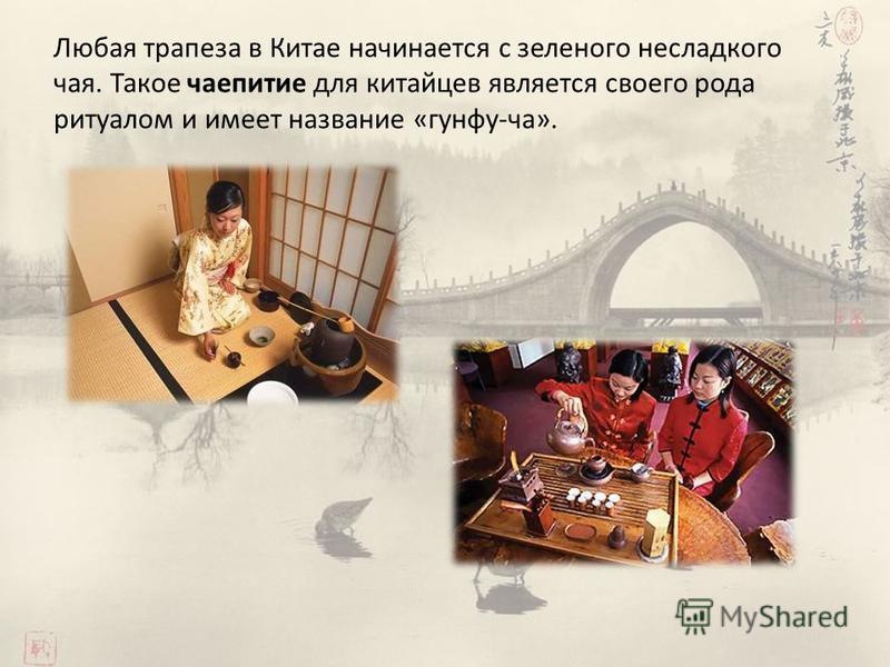 Любая трапеза в Китае начинается с зеленого несладкого чая. Такое чаепитие для китайцев является своего рода ритуалом и имеет название «гунфу-ча».