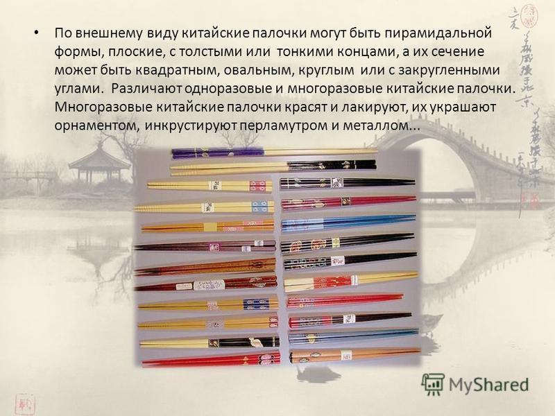 По внешнему виду китайские палочки могут быть пирамидальной формы, плоские, с толстыми или тонкими концами, а их сечение может быть квадратным, овальным, круглым или с закругленными углами. Различают одноразовые и многоразовые китайские палочки. Мног