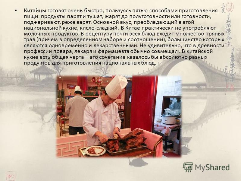 Китайцы готовят очень быстро, пользуясь пятью способами приготовления пищи: продукты парят и тушат, жарят до полуготовности или готовности, поджаривают, реже варят. Основной вкус, преобладающий в этой национальной кухне, кисло-сладкий. В Китае практи