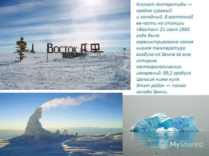 Климат Антарктиды крайне суровый и холодный. В восточной ее части на станции «Восток» 21 июля 1983 года была зарегистрирована самая низкая температура воздуха на Земле за всю историю метеорологических измерений: 89,2 градуса Цельсия ниже нуля. Этот р