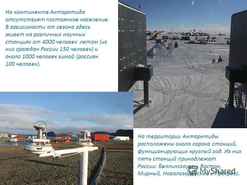 На континенте Антарктида отсутствует постоянное население. В зависимости от сезона здесь живет на различных научных станциях от 4000 человек летом (из них граждан России 150 человек) и около 1000 человек зимой (россиян 100 человек). На территории Ант