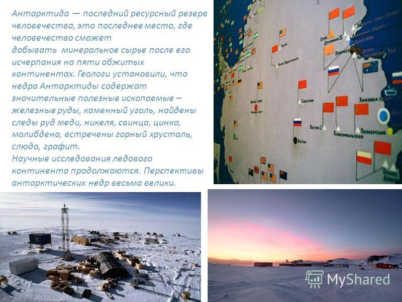 Антарктида последний ресурсный резерв человечества, это последнее место, где человечество сможет добывать минеральное сырье после его исчерпания на пяти обжитых континентах. Геологи установили, что недра Антарктиды содержат значительные полезные иско