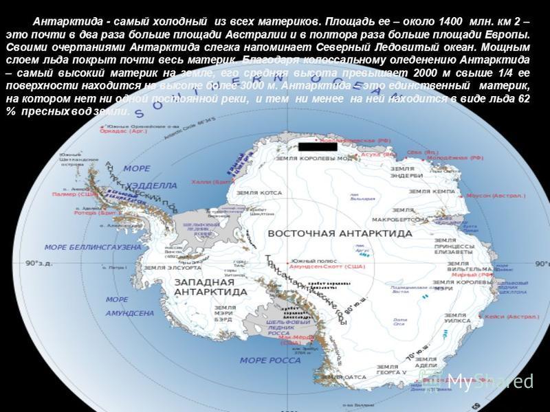 Антарктида - самый холодный из всех материков. Площадь ее – около 1400 млн. км 2 – это почти в два раза больше площади Австралии и в полтора раза больше площади Европы. Своими очертаниями Антарктида слегка напоминает Северный Ледовитый океан. Мощным