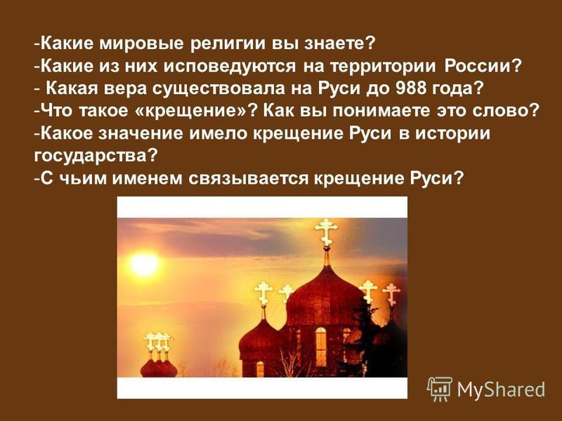 Язычество на Руси -Какие мировые религии вы знаете? -Какие из них исповедуются на территории России? - Какая вера существовала на Руси до 988 года? -Что такое «крещение»? Как вы понимаете это слово? -Какое значение имело крещение Руси в истории госуд