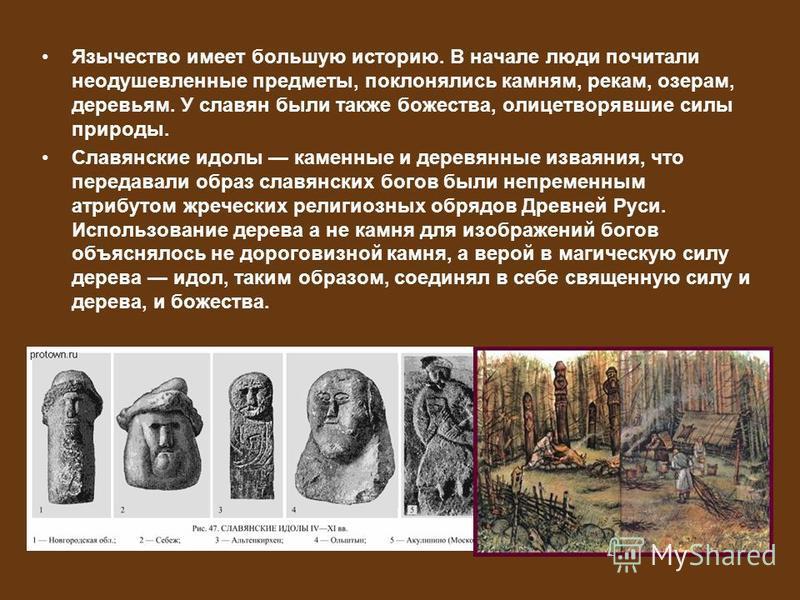 Язычество имеет большую историю. В начале люди почитали неодушевленные предметы, поклонялись камням, рекам, озерам, деревьям. У славян были также божества, олицетворявшие силы природы. Славянские идолы каменные и деревянные изваяния, что передавали о