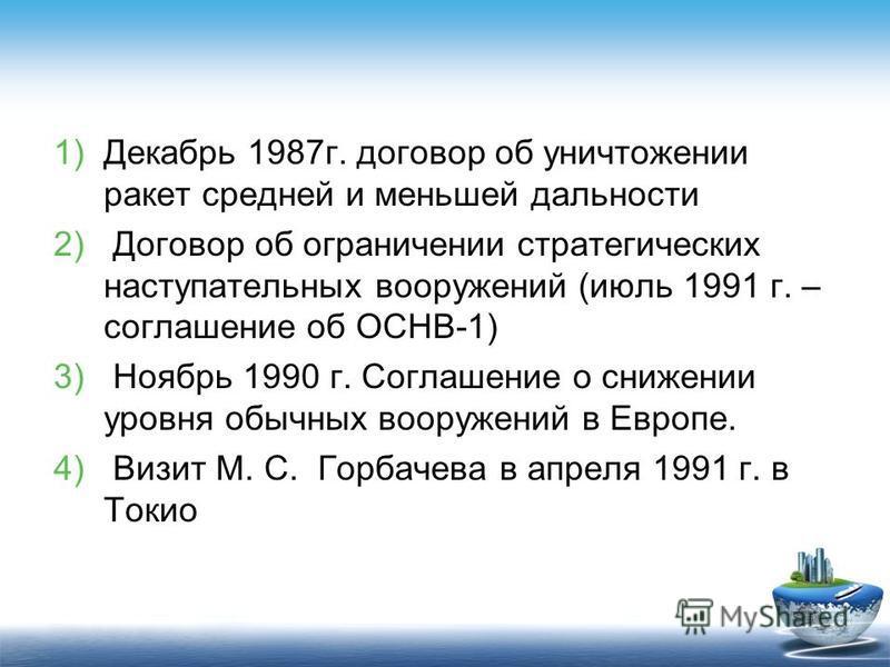 1)Декабрь 1987 г. договор об уничтожении ракет средней и меньшей дальности 2) Договор об ограничении стратегических наступательных вооружений (июль 1991 г. – соглашение об ОСНВ-1) 3) Ноябрь 1990 г. Соглашение о снижении уровня обычных вооружений в Ев