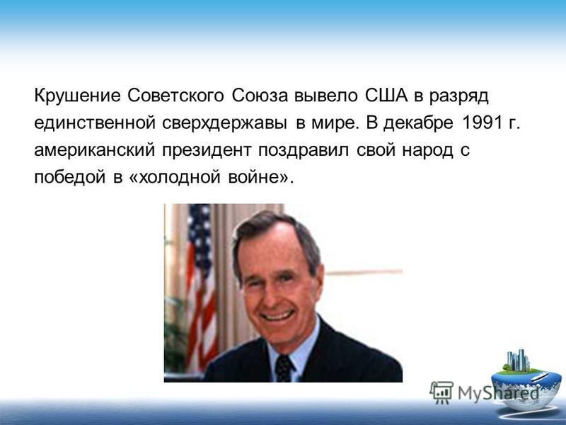 Крушение Советского Союза вывело США в разряд единственной сверхдержавы в мире. В декабре 1991 г. американский президент поздравил свой народ с победой в «холодной войне».