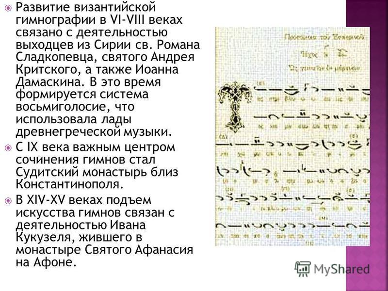 Развитие византийской гимнографии в VI-VIII веках связано с деятельностью выходцев из Сирии св. Романа Сладкопевца, святого Андрея Критского, а также Иоанна Дамаскина. В это время формируется система восьмиголосие, что использовала лады древнегреческ
