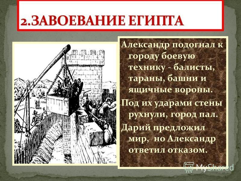 Александр подогнал к городу боевую технику - баллисты, тараны, башни и ящичные вороны. Под их ударами стены рухнули, город пал. Дарий предложил мир, но Александр ответил отказом.