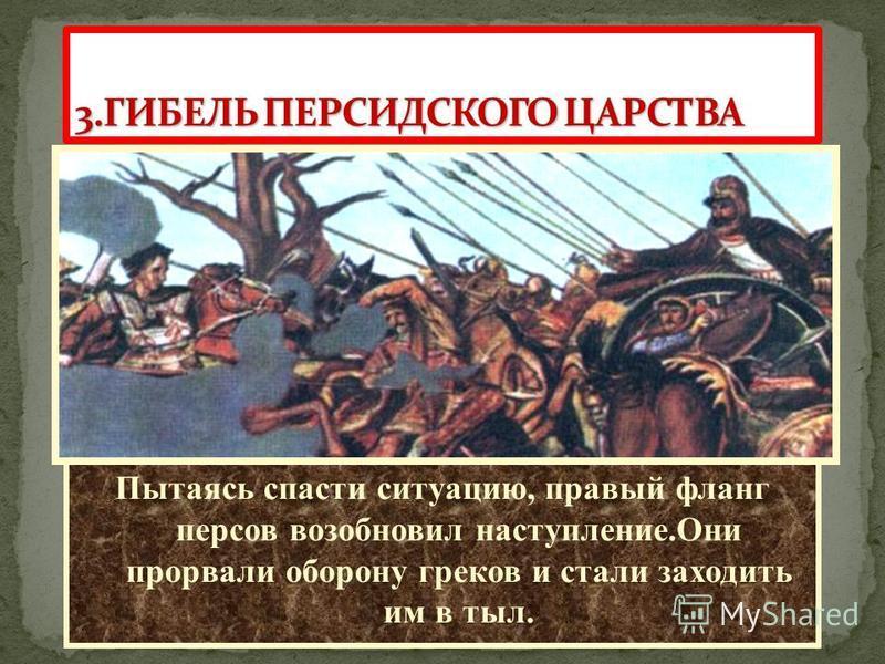 По преданию, встретившись на поле битвы с Александром,Дарий струсил и первым начал отступление. Пытаясь спасти ситуацию, правый фланг персов возобновил наступление.Они прорвали оборону греков и стали заходить им в тыл.