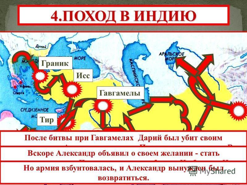 Вавилон Тир Гавгамелы Исс Граник 4. ПОХОД В ИНДИЮ После битвы при Гавгамелах Дарий был убит своим окружением. Александр покорил Персию и возгордился. В одной из стычек он убил своего друга - Клита. Вскоре Александр объявил о своем желании - стать вла