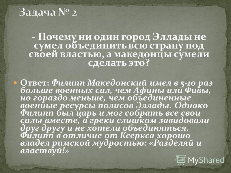 - Почему ни один город Эллады не сумел объединить всю страну под своей властью, а македонцы сумели сделать это? Ответ: Филипп Македонский имел в 5-10 раз больше военных сил, чем Афины или Фивы, но гораздо меньше, чем объединенные военные ресурсы поли